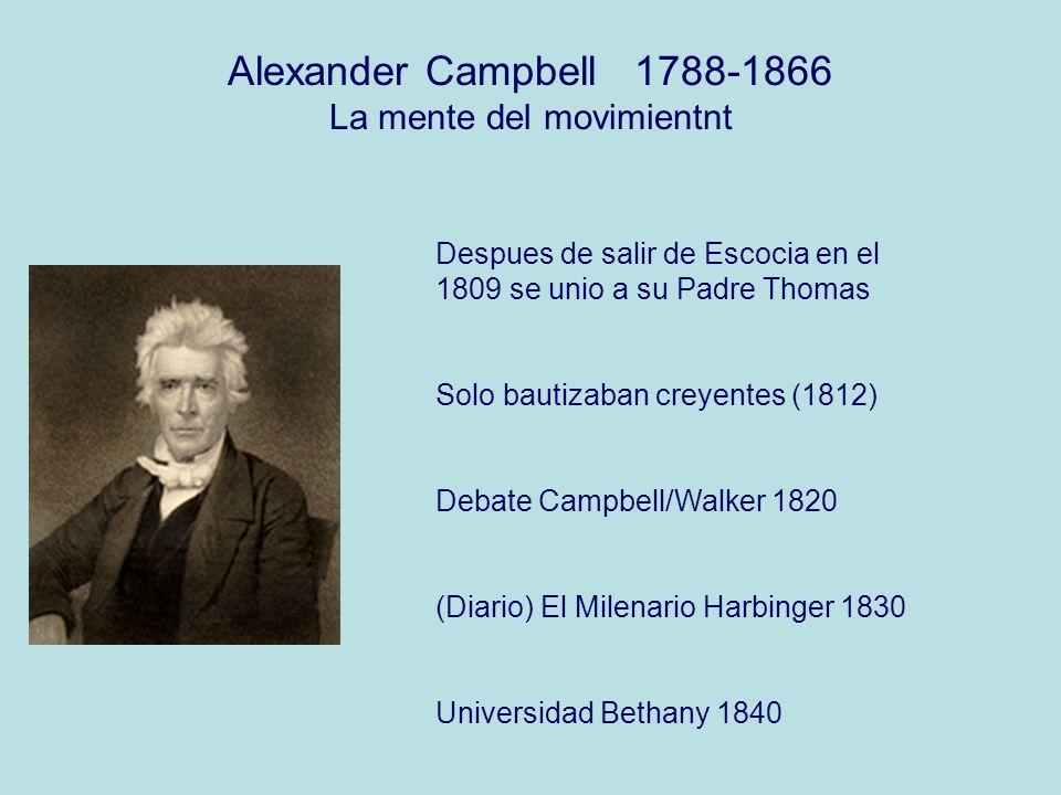 Alexander Campbell 1788-1866 La mente del movimientnt Despues de salir de Escocia en el 1809 se unio a su Padre Thomas Solo bautizaban creyentes (1812