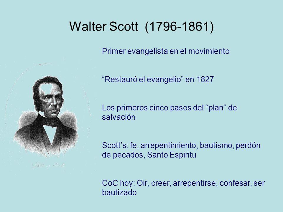 Walter Scott (1796-1861) Primer evangelista en el movimiento Restauró el evangelio en 1827 Los primeros cinco pasos del plan de salvación Scotts: fe, arrepentimiento, bautismo, perdón de pecados, Santo Espiritu CoC hoy: Oir, creer, arrepentirse, confesar, ser bautizado