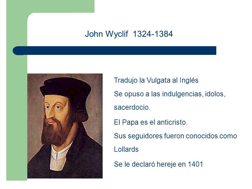 John Wyclif 1324-1384 Tradujo la Vulgata al Inglés Se opuso a las indulgencias, idolos, sacerdocio.