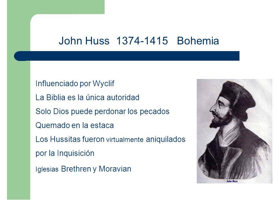 John Huss 1374-1415 Bohemia Influenciado por Wyclif La Biblia es la única autoridad Solo Dios puede perdonar los pecados Quemado en la estaca Los Hussitas fueron virtualmente aniquilados por la Inquisición Iglesias Brethren y Moravian