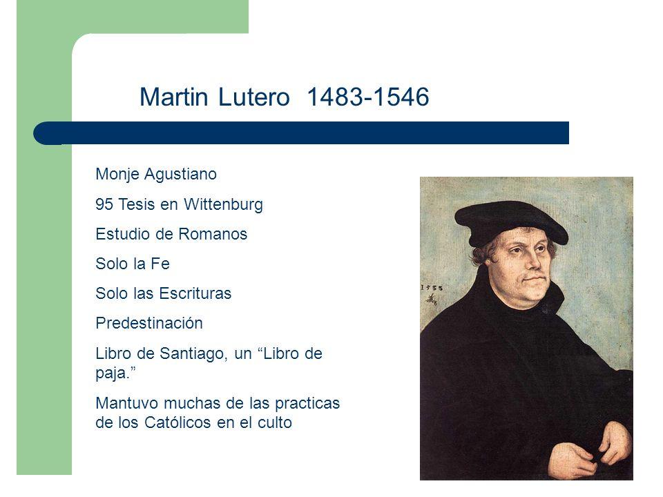 Martin Lutero 1483-1546 Monje Agustiano 95 Tesis en Wittenburg Estudio de Romanos Solo la Fe Solo las Escrituras Predestinación Libro de Santiago, un Libro de paja.