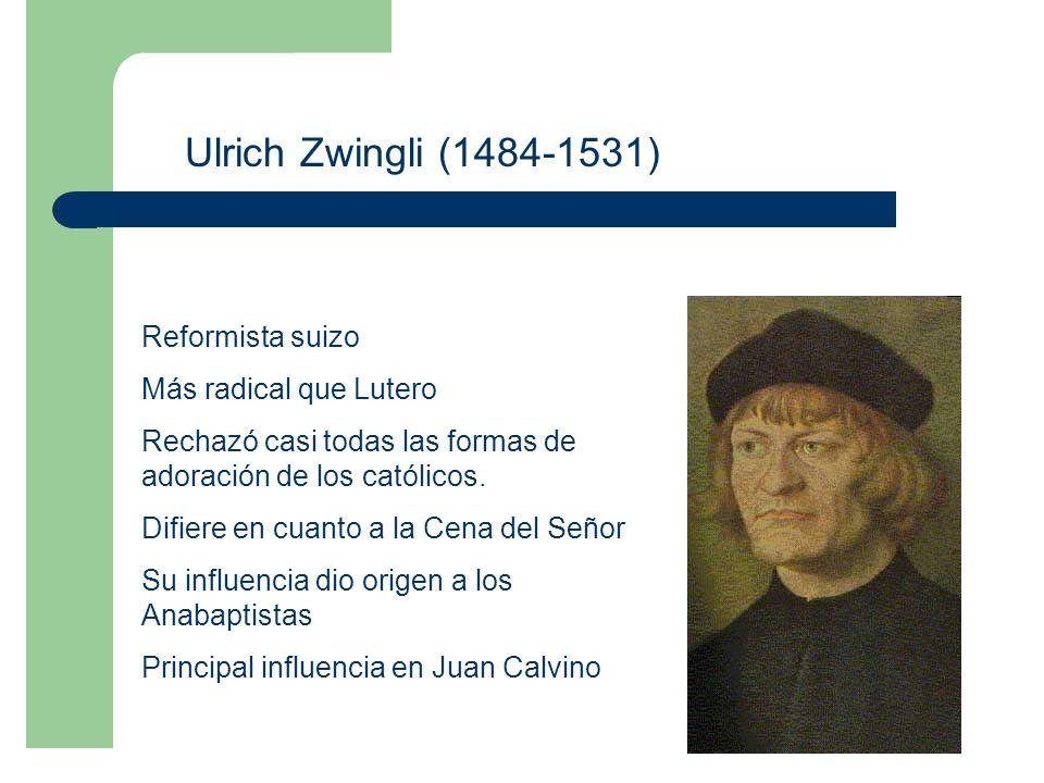 Ulrich Zwingli (1484-1531) Reformista suizo Más radical que Lutero Rechazó casi todas las formas de adoración de los católicos.
