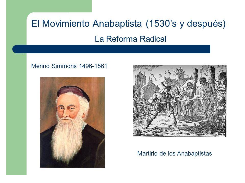 El Movimiento Anabaptista (1530s y después) La Reforma Radical Menno Simmons 1496-1561 Martirio de los Anabaptistas