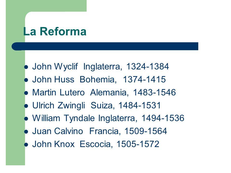 La Reforma John Wyclif Inglaterra, 1324-1384 John Huss Bohemia, 1374-1415 Martin Lutero Alemania, 1483-1546 Ulrich Zwingli Suiza, 1484-1531 William Tyndale Inglaterra, 1494-1536 Juan Calvino Francia, 1509-1564 John Knox Escocia, 1505-1572