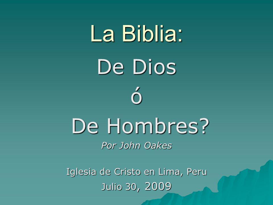 La Biblia: De Dios ó De Hombres? De Hombres? Por John Oakes Iglesia de Cristo en Lima, Peru Julio 30, 2009