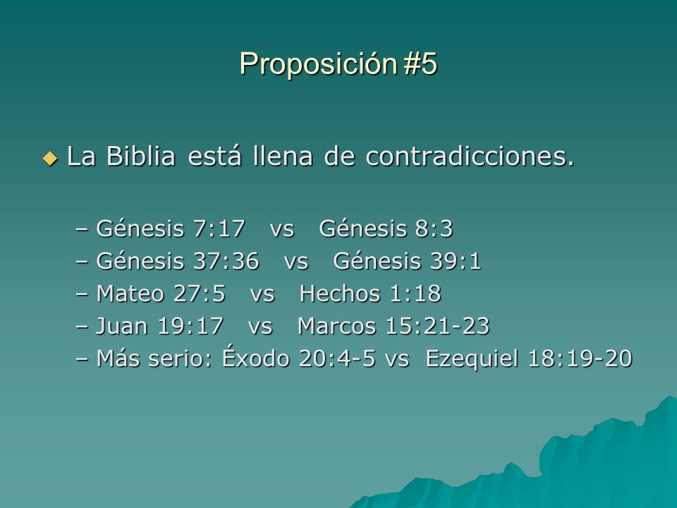 Proposición #5 La Biblia está llena de contradicciones. La Biblia está llena de contradicciones. –Génesis 7:17 vs Génesis 8:3 –Génesis 37:36 vs Génesi