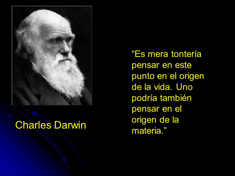 Charles Darwin Es mera tontería pensar en este punto en el origen de la vida. Uno podría también pensar en el origen de la materia.
