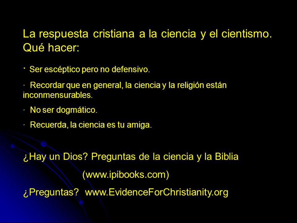 La respuesta cristiana a la ciencia y el cientismo. Qué hacer: · Ser escéptico pero no defensivo. · Recordar que en general, la ciencia y la religión