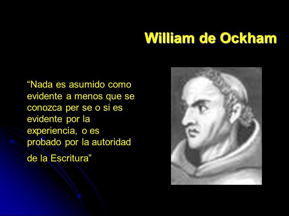 William de Ockham Nada es asumido como evidente a menos que se conozca per se o si es evidente por la experiencia, o es probado por la autoridad de la