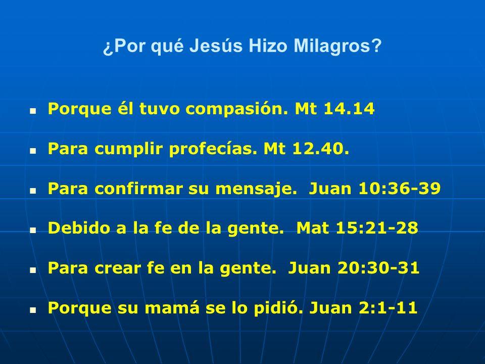 ¿Por qué Jesús Hizo Milagros? Porque él tuvo compasión. Mt 14.14 Para cumplir profecías. Mt 12.40. Para confirmar su mensaje. Juan 10:36-39 Debido a l