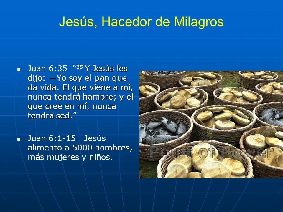 Jesús, Hacedor de Milagros 35 Y Jesús les dijo: Yo soy el pan que da vida. El que viene a mí, nunca tendrá hambre; y el que cree en mí, nunca tendrá s