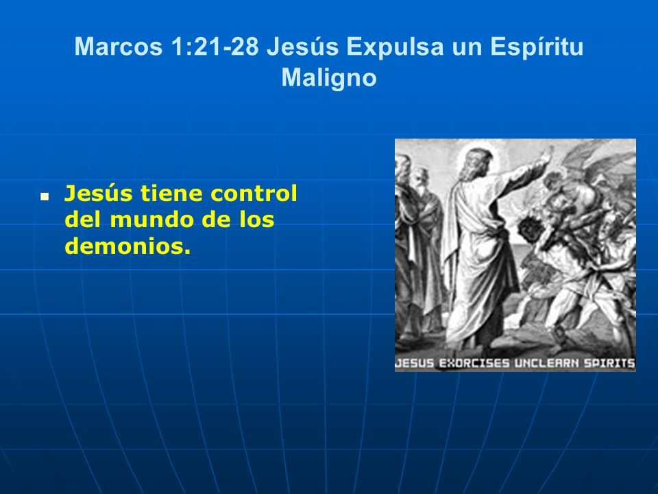 Marcos 1:21-28 Jesús Expulsa un Espíritu Maligno Jesús tiene control del mundo de los demonios.