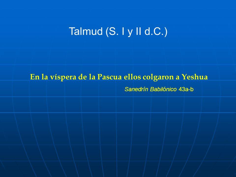 En la víspera de la Pascua ellos colgaron a Yeshua Sanedrín Babilónico 43a-b Talmud (S. I y II d.C.)