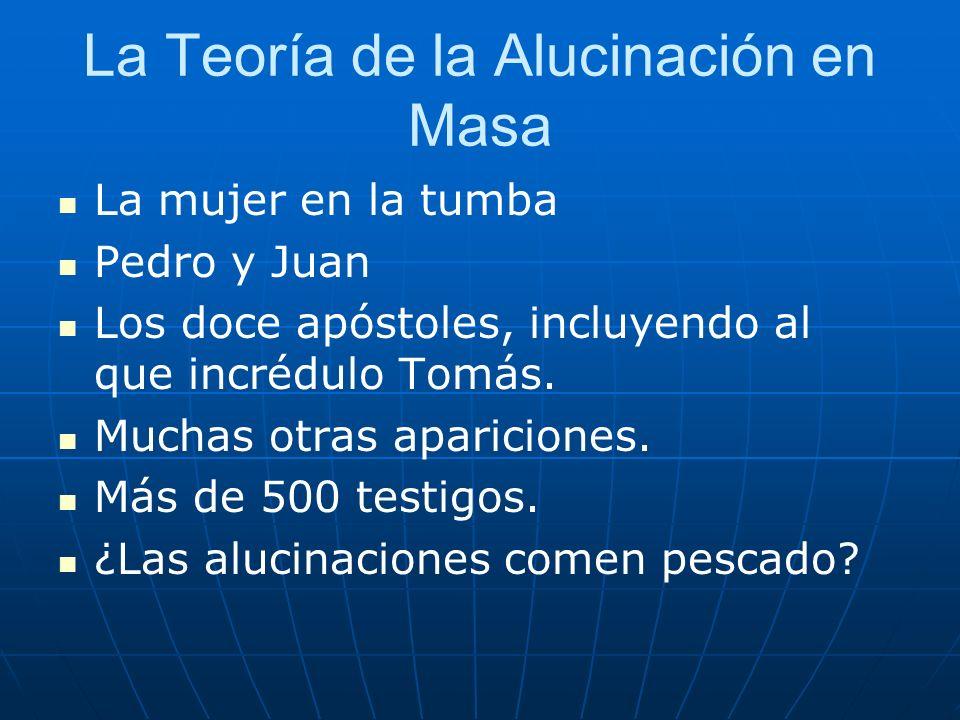 La Teoría de la Alucinación en Masa La mujer en la tumba Pedro y Juan Los doce apóstoles, incluyendo al que incrédulo Tomás. Muchas otras apariciones.