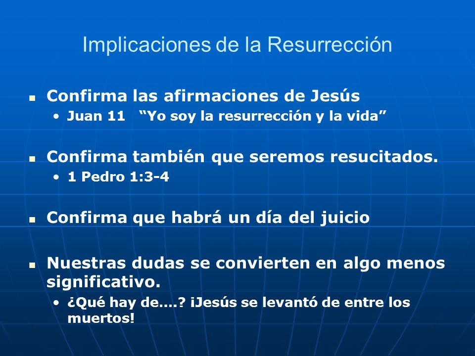 Implicaciones de la Resurrección Confirma las afirmaciones de Jesús Juan 11 Yo soy la resurrección y la vida Confirma también que seremos resucitados.