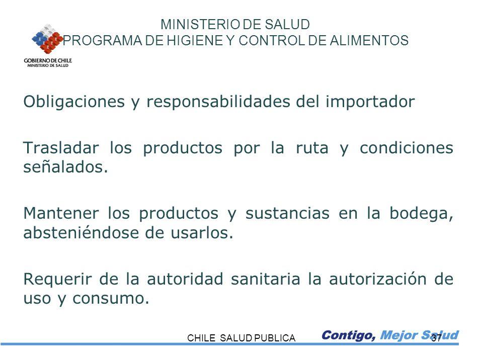 CHILE SALUD PUBLICA37 MINISTERIO DE SALUD PROGRAMA DE HIGIENE Y CONTROL DE ALIMENTOS Obligaciones y responsabilidades del importador Trasladar los pro