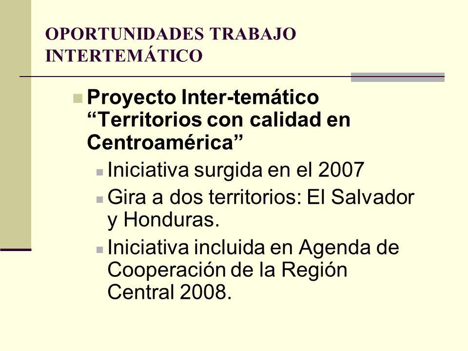 OPORTUNIDADES TRABAJO INTERTEMÁTICO Proyecto Inter-temático Territorios con calidad en Centroamérica Iniciativa surgida en el 2007 Gira a dos territor