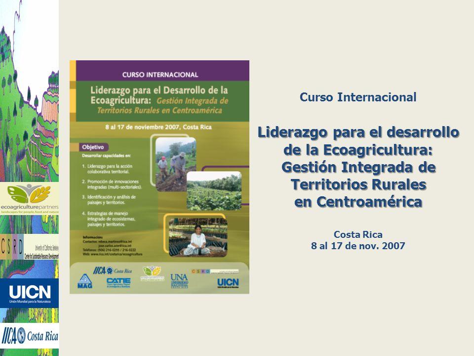 Curso Internacional Liderazgo para el desarrollo de la Ecoagricultura: Gestión Integrada de Territorios Rurales en Centroamérica Costa Rica 8 al 17 de
