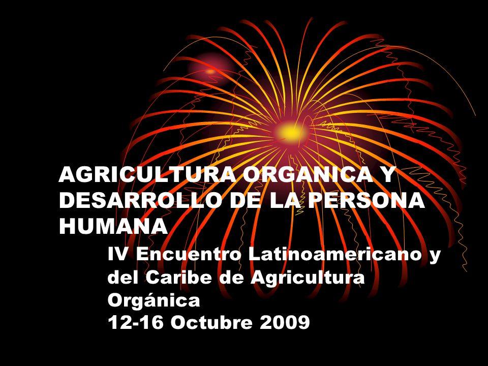 AGRICULTURA ORGANICA Y DESARROLLO DE LA PERSONA HUMANA IV Encuentro Latinoamericano y del Caribe de Agricultura Orgánica 12-16 Octubre 2009