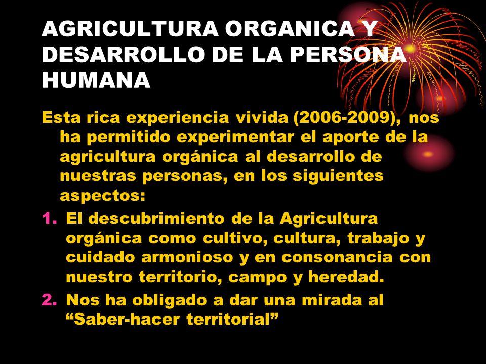 AGRICULTURA ORGANICA Y DESARROLLO DE LA PERSONA HUMANA Esta rica experiencia vivida (2006-2009), nos ha permitido experimentar el aporte de la agricul