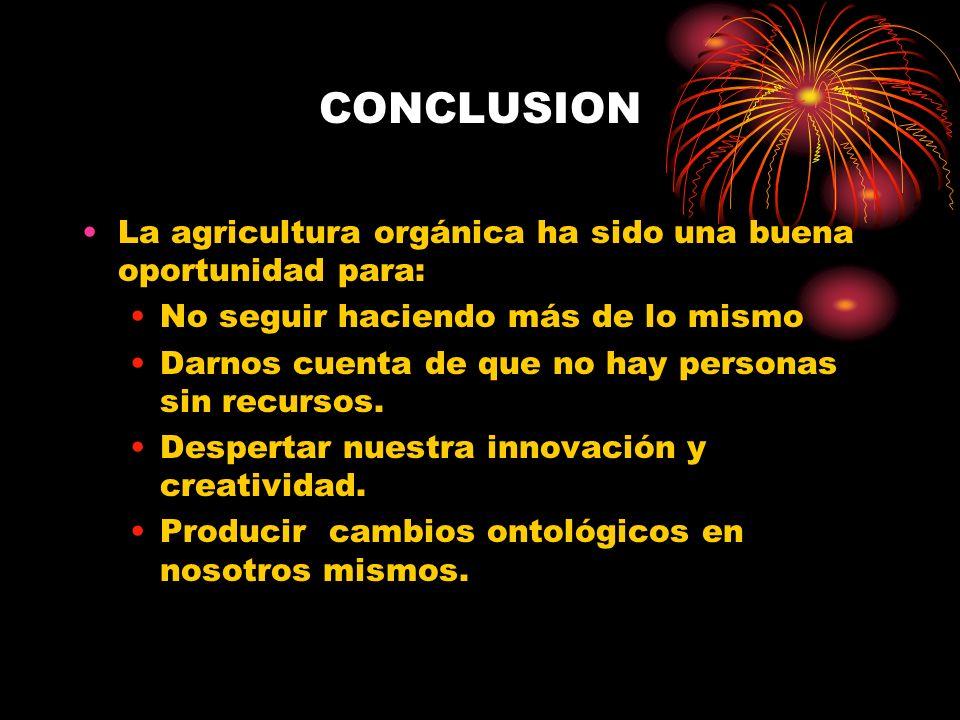 CONCLUSION La agricultura orgánica ha sido una buena oportunidad para: No seguir haciendo más de lo mismo Darnos cuenta de que no hay personas sin rec