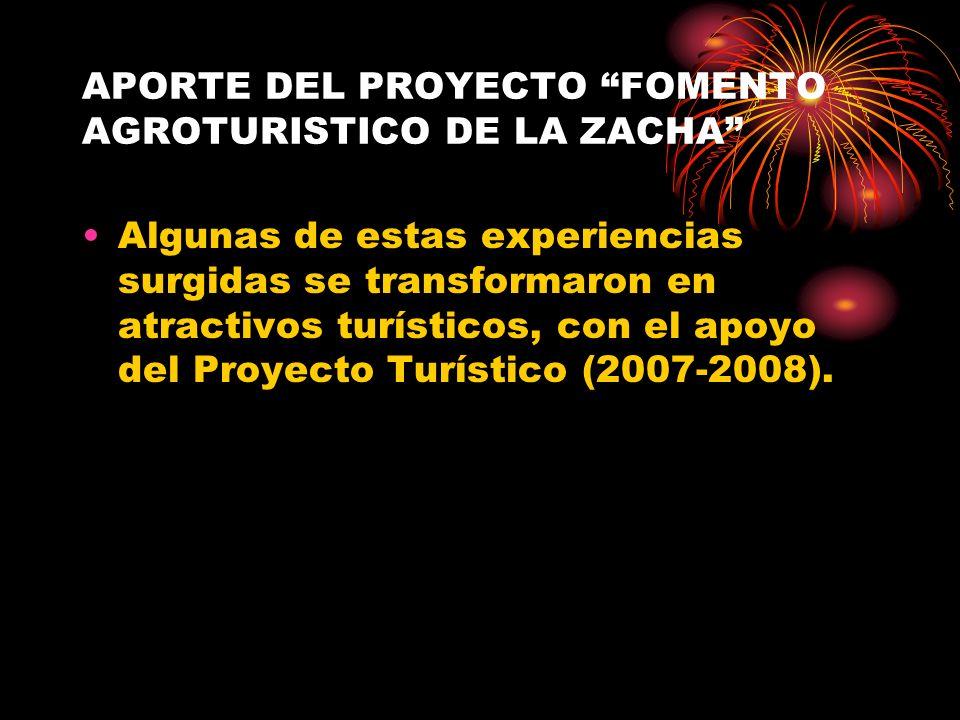 APORTE DEL PROYECTO FOMENTO AGROTURISTICO DE LA ZACHA Algunas de estas experiencias surgidas se transformaron en atractivos turísticos, con el apoyo d