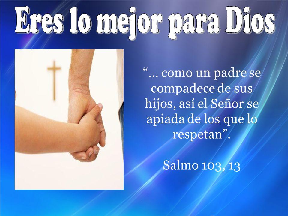 … como un padre se compadece de sus hijos, así el Señor se apiada de los que lo respetan. Salmo 103, 13