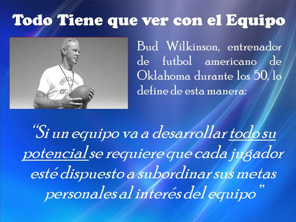 Bud Wilkinson, entrenador de futbol americano de Oklahoma durante los 50, lo define de esta manera: Todo Tiene que ver con el Equipo Si un equipo va a