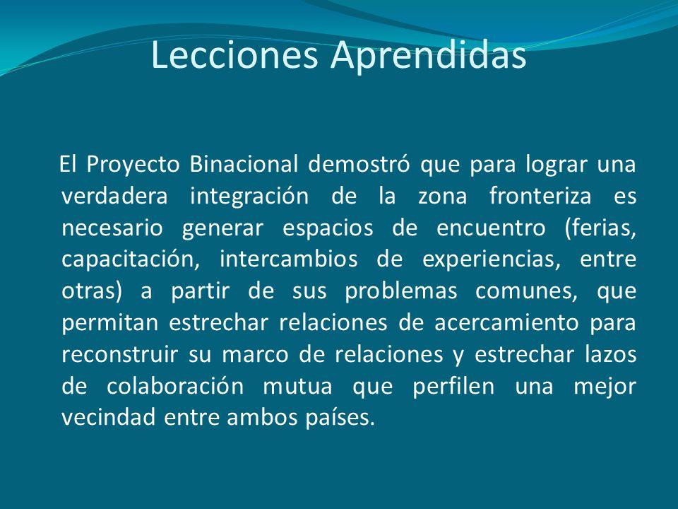 Lecciones Aprendidas El Proyecto Binacional demostró que para lograr una verdadera integración de la zona fronteriza es necesario generar espacios de