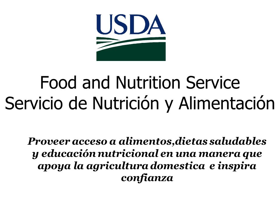 Food and Nutrition Service Servicio de Nutrición y Alimentación Proveer acceso a alimentos,dietas saludables y educación nutricional en una manera que apoya la agricultura domestica e inspira confianza