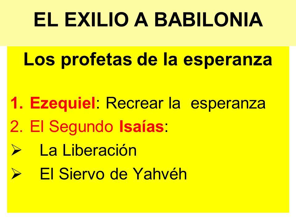 EL EXILIO A BABILONIA Los profetas de la esperanza 1.Ezequiel: Recrear la esperanza 2.El Segundo Isaías: La Liberación El Siervo de Yahvéh