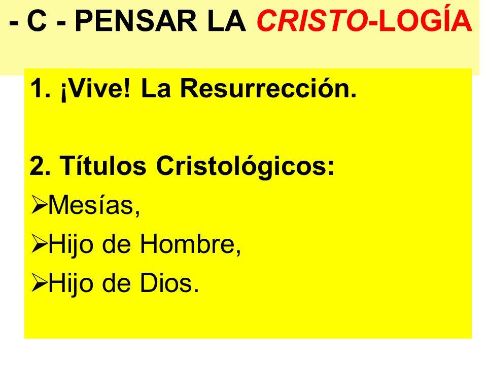 - C - PENSAR LA CRISTO-LOGÍA 1. ¡Vive! La Resurrección. 2. Títulos Cristológicos: Mesías, Hijo de Hombre, Hijo de Dios.