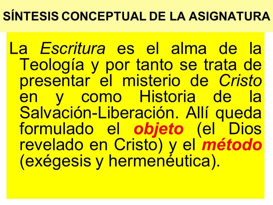 SÍNTESIS CONCEPTUAL DE LA ASIGNATURA La Escritura es el alma de la Teología y por tanto se trata de presentar el misterio de Cristo en y como Historia