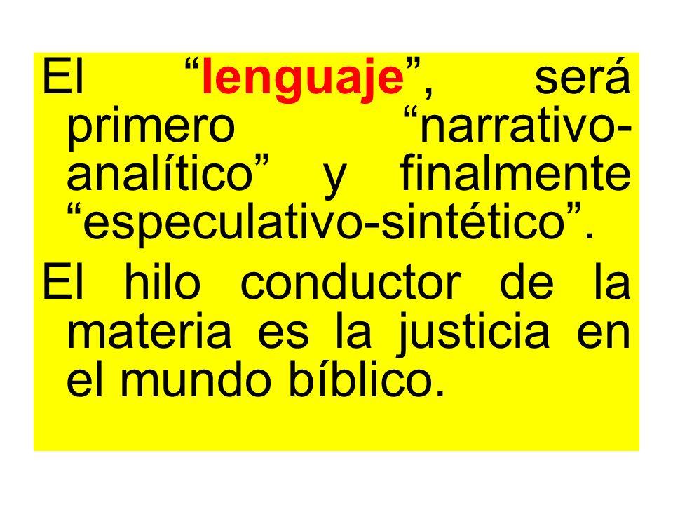 El lenguaje, será primero narrativo- analítico y finalmente especulativo-sintético. El hilo conductor de la materia es la justicia en el mundo bíblico