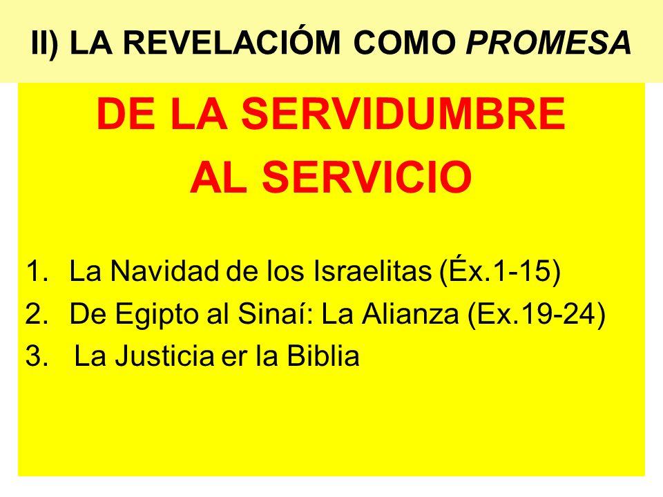 II) LA REVELACIÓM COMO PROMESA DE LA SERVIDUMBRE AL SERVICIO 1.La Navidad de los Israelitas (Éx.1-15) 2.De Egipto al Sinaí: La Alianza (Ex.19-24) 3. L