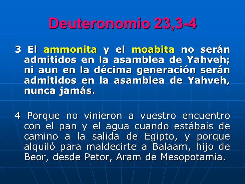 Deuteronomio 23,3-4 3 El ammonita y el moabita no serán admitidos en la asamblea de Yahveh; ni aun en la décima generación serán admitidos en la asamb