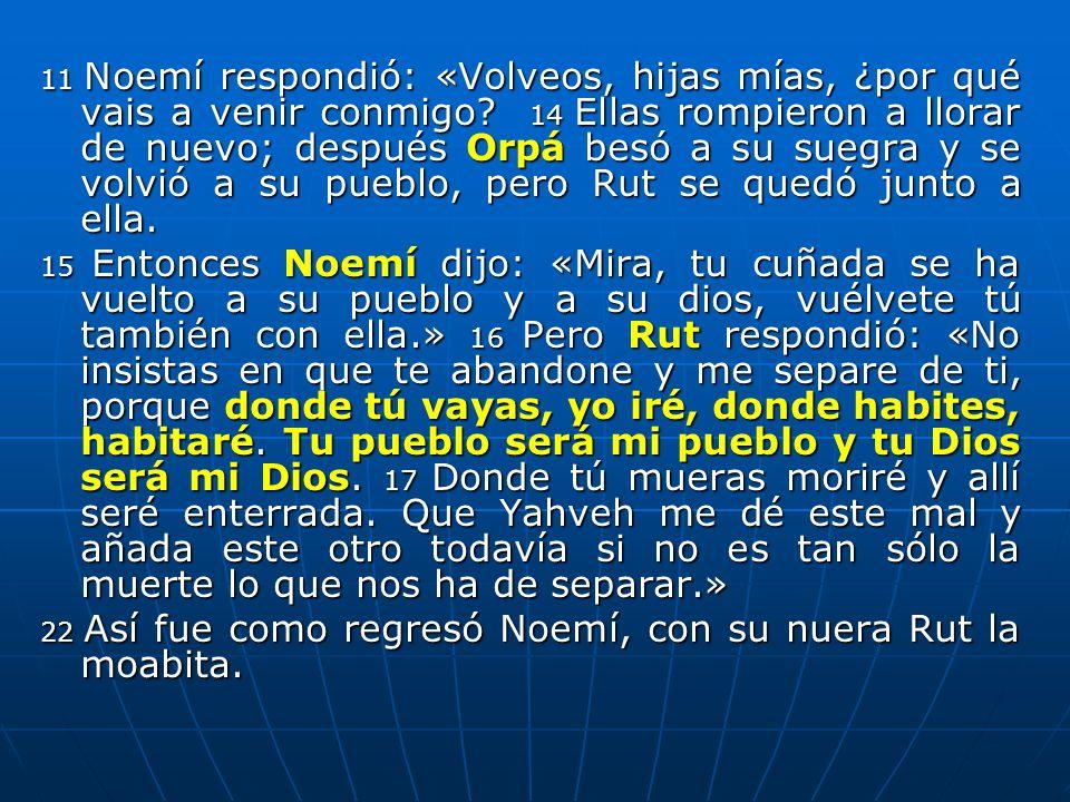 11 Noemí respondió: «Volveos, hijas mías, ¿por qué vais a venir conmigo? 14 Ellas rompieron a llorar de nuevo; después Orpá besó a su suegra y se volv