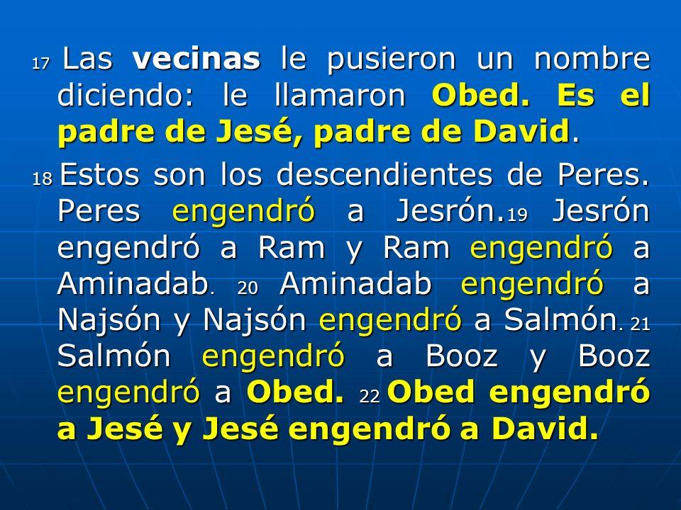 17 Las vecinas le pusieron un nombre diciendo: le llamaron Obed. Es el padre de Jesé, padre de David. 18 Estos son los descendientes de Peres. Peres e