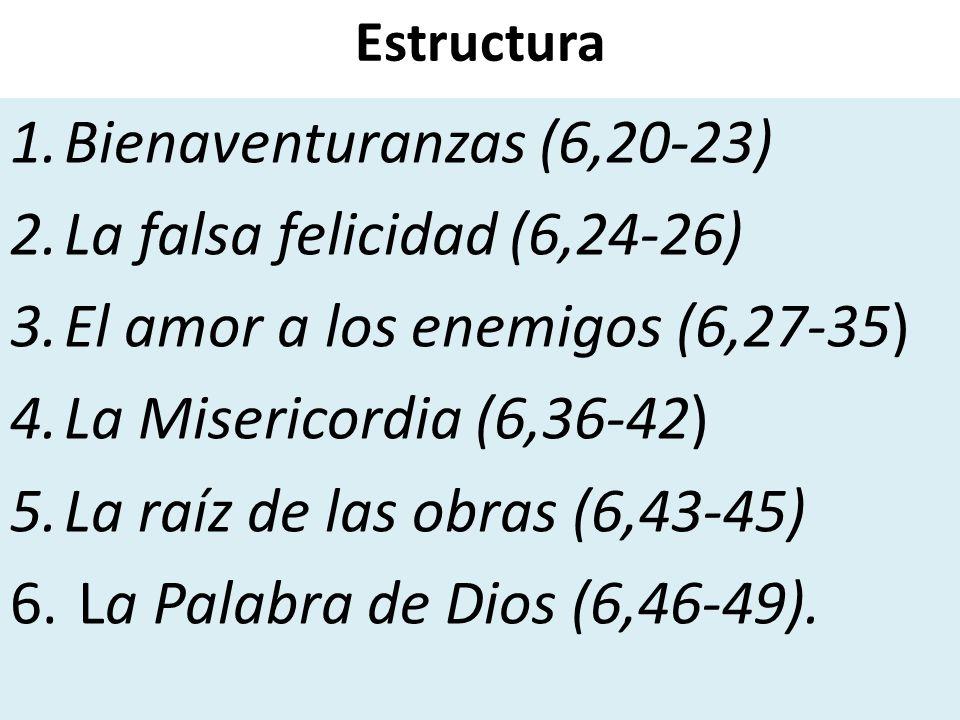 Estructura 1.Bienaventuranzas (6,20-23) 2.La falsa felicidad (6,24-26) 3.El amor a los enemigos (6,27-35) 4.La Misericordia (6,36-42) 5.La raíz de las