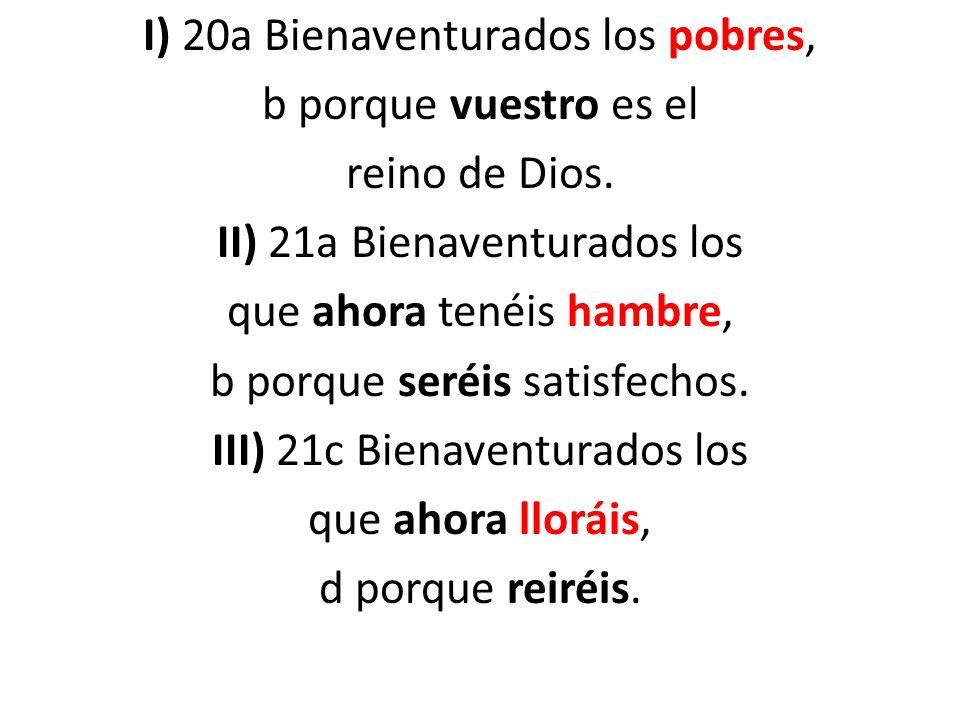 I) 20a Bienaventurados los pobres, b porque vuestro es el reino de Dios. II) 21a Bienaventurados los que ahora tenéis hambre, b porque seréis satisfec
