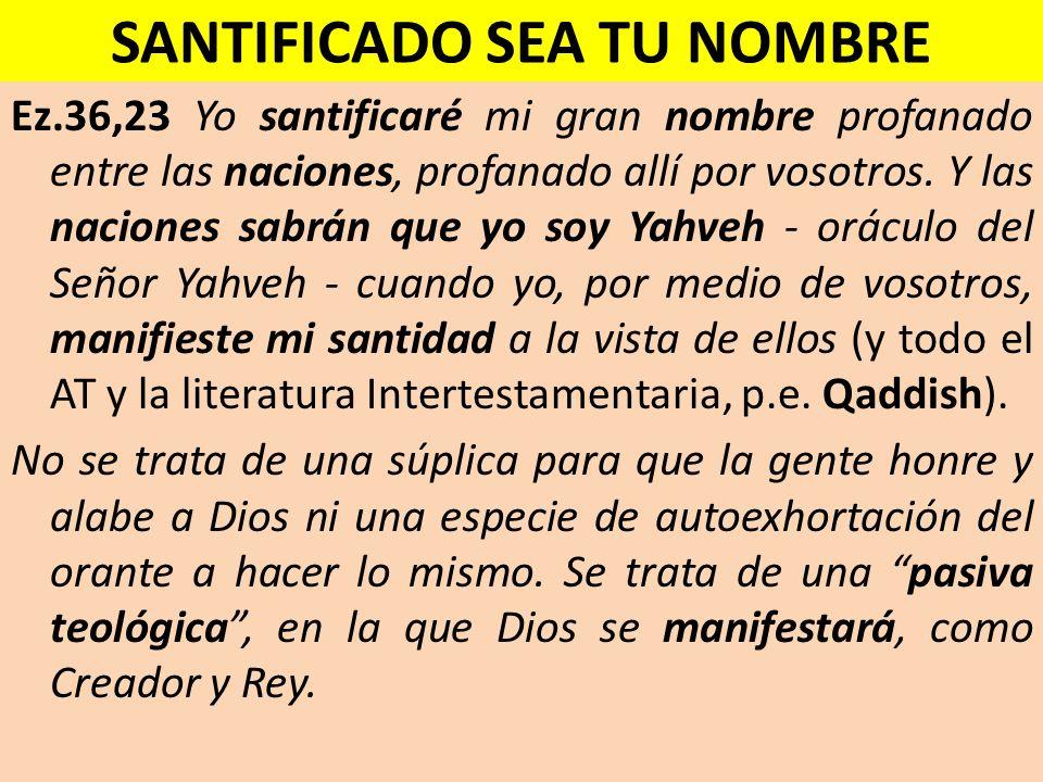 SANTIFICADO SEA TU NOMBRE Ez.36,23 Yo santificaré mi gran nombre profanado entre las naciones, profanado allí por vosotros. Y las naciones sabrán que