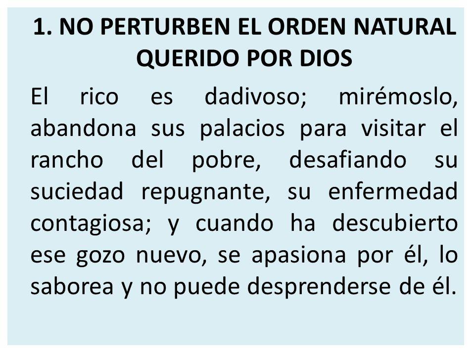1. NO PERTURBEN EL ORDEN NATURAL QUERIDO POR DIOS El rico es dadivoso; mirémoslo, abandona sus palacios para visitar el rancho del pobre, desafiando s