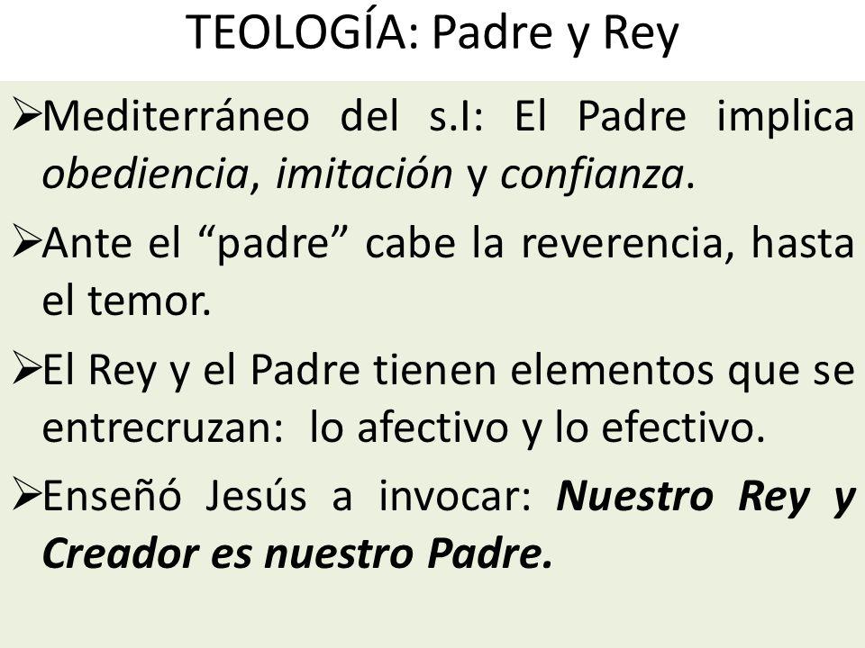 TEOLOGÍA: Padre y Rey Mediterráneo del s.I: El Padre implica obediencia, imitación y confianza. Ante el padre cabe la reverencia, hasta el temor. El R