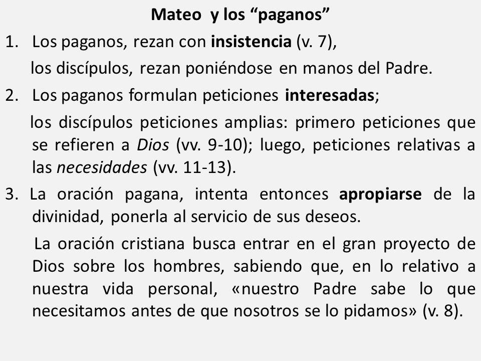 Mateo y los paganos 1. Los paganos, rezan con insistencia (v. 7), los discípulos, rezan poniéndose en manos del Padre. 2. Los paganos formulan peticio