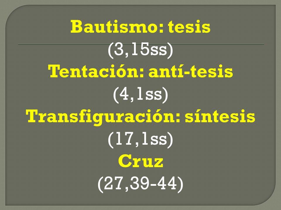 Bautismo: tesis (3,15ss) Tentación: antí-tesis (4,1ss) Transfiguración: síntesis (17,1ss) Cruz (27,39-44)
