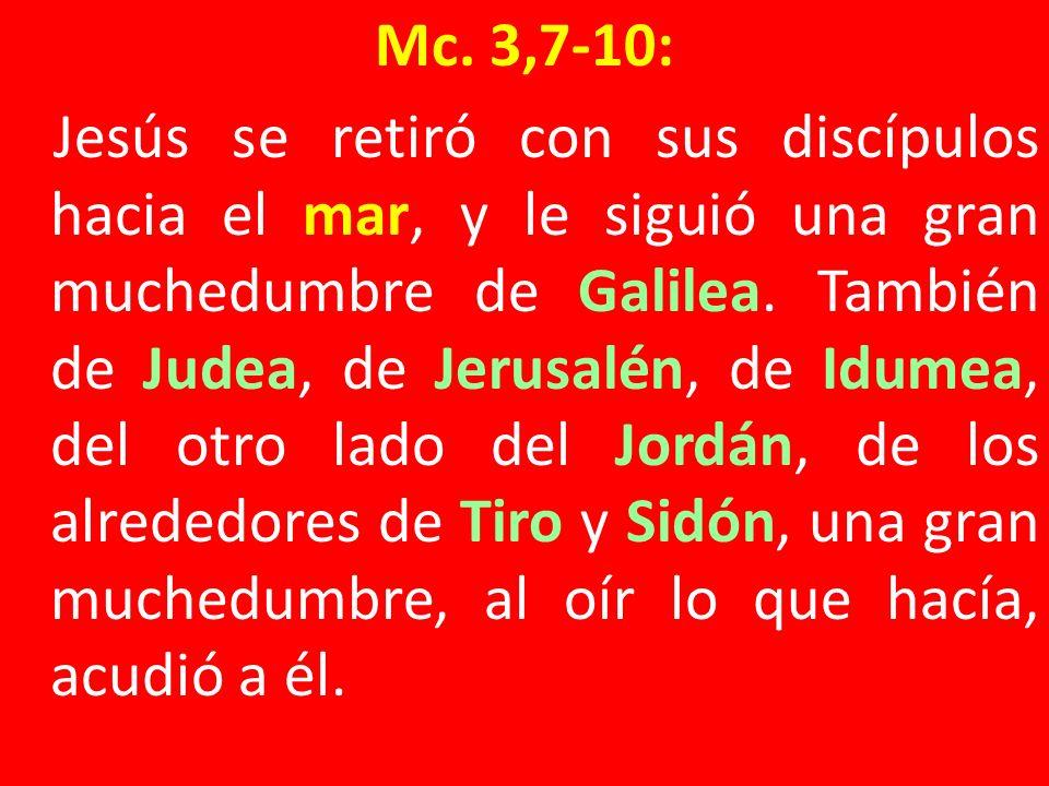 Mc. 3,7-10: Jesús se retiró con sus discípulos hacia el mar, y le siguió una gran muchedumbre de Galilea. También de Judea, de Jerusalén, de Idumea, d