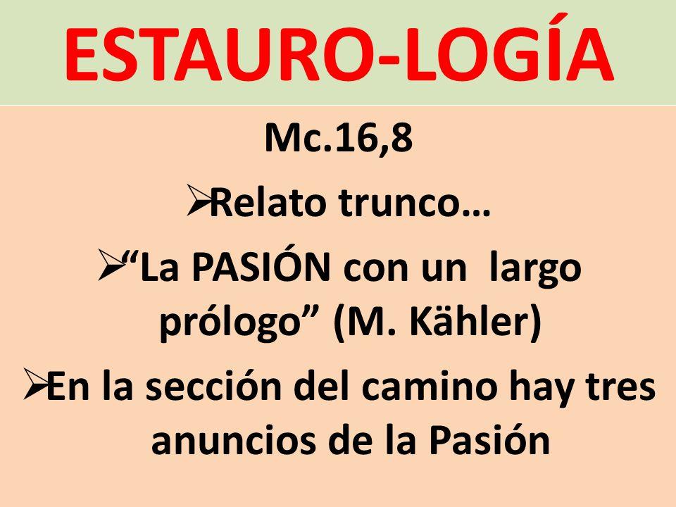 ESTAURO-LOGÍA Mc.16,8 Relato trunco… La PASIÓN con un largo prólogo (M. Kähler) En la sección del camino hay tres anuncios de la Pasión