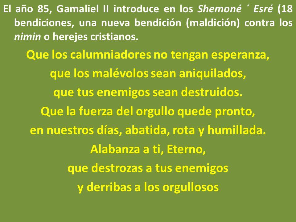 El año 85, Gamaliel II introduce en los Shemoné ´ Esré (18 bendiciones, una nueva bendición (maldición) contra los nimin o herejes cristianos. Que los