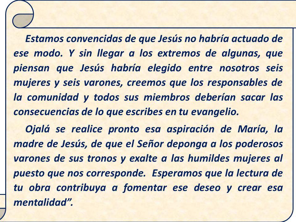 Estamos convencidas de que Jesús no habría actuado de ese modo. Y sin llegar a los extremos de algunas, que piensan que Jesús habría elegido entre nos