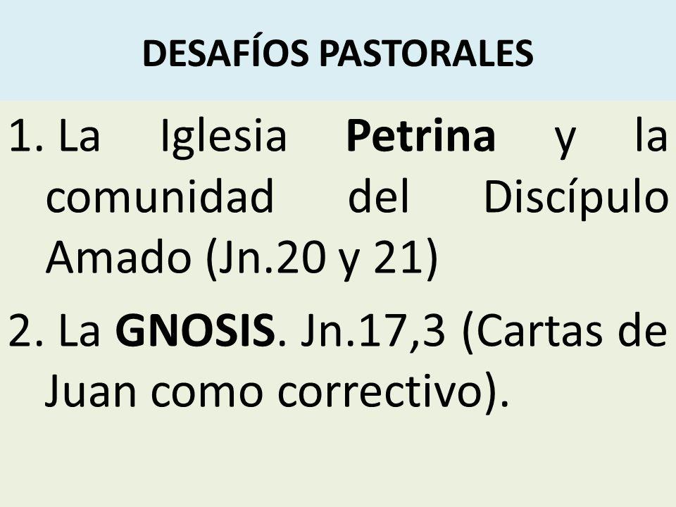DESAFÍOS PASTORALES 1. La Iglesia Petrina y la comunidad del Discípulo Amado (Jn.20 y 21) 2. La GNOSIS. Jn.17,3 (Cartas de Juan como correctivo).